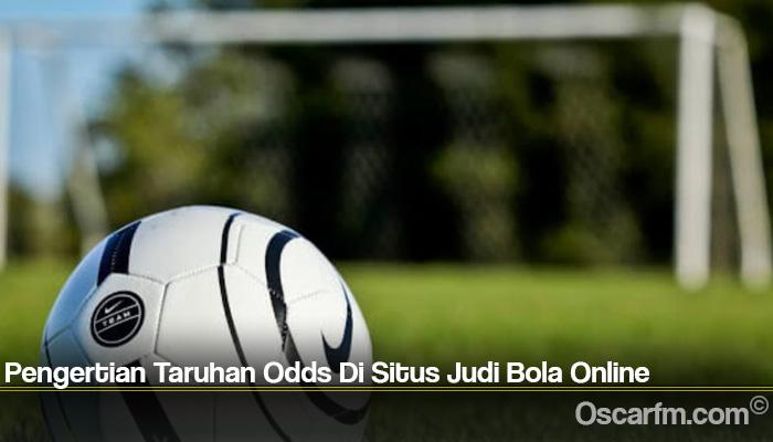 Pengertian Taruhan Odds Di Situs Judi Bola Online
