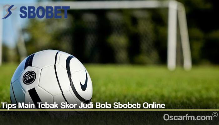 Tips Main Tebak Skor Judi Bola Sbobet Online