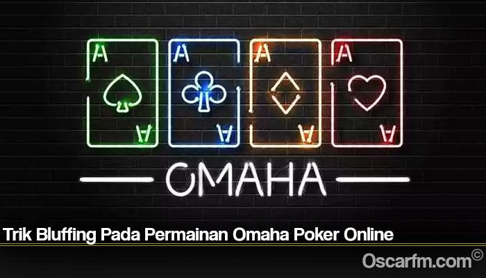Trik Bluffing Pada Permainan Omaha Poker Online