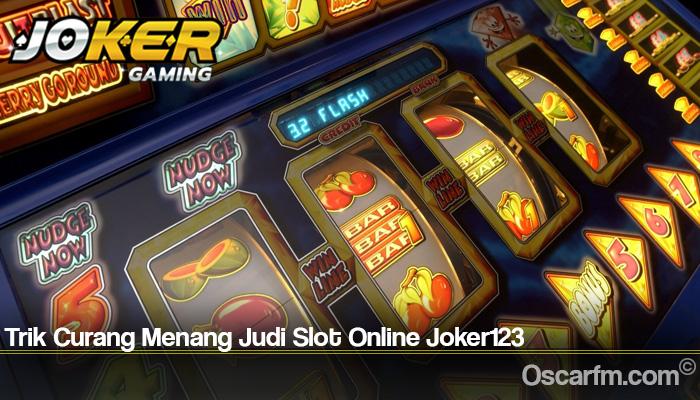 Trik Curang Menang Judi Slot Online Joker123