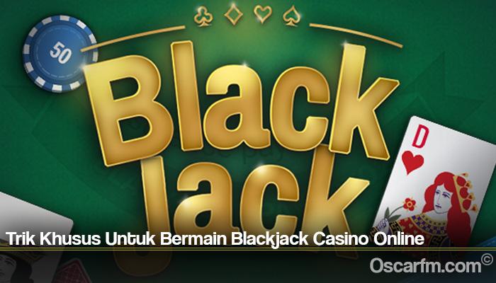 Trik Khusus Untuk Bermain Blackjack Casino Online