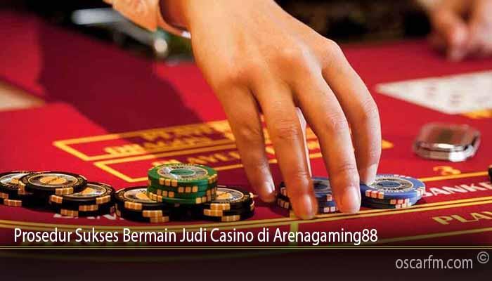Prosedur Sukses Bermain Judi Casino di Arenagaming88